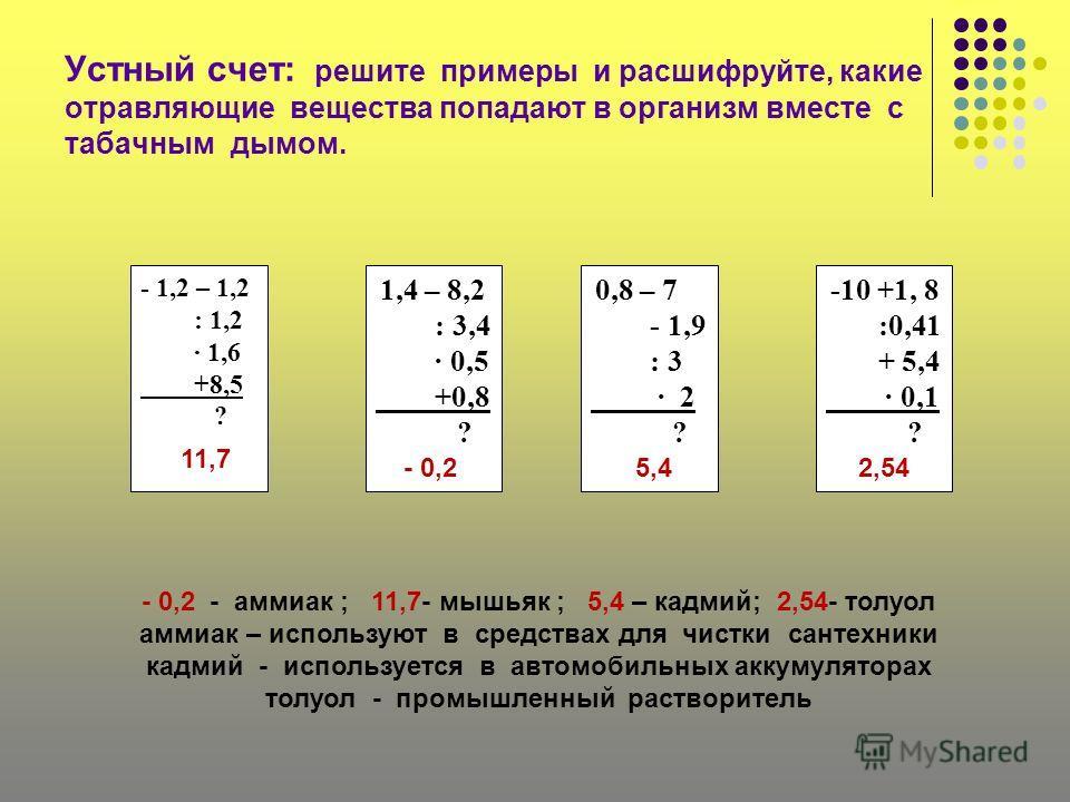 Устный счет: решите примеры и расшифруйте, какие отравляющие вещества попадают в организм вместе с табачным дымом. - 1,2 – 1,2 : 1,2 1,6 +8,5 ? 1,4 – 8,2 : 3,4 0,5 +0,8 ? 0,8 – 7 - 1,9 : 3 2 ? -10 +1, 8 :0,41 + 5,4 0,1 ? - 0,2 - аммиак ; 11,7- мышьяк