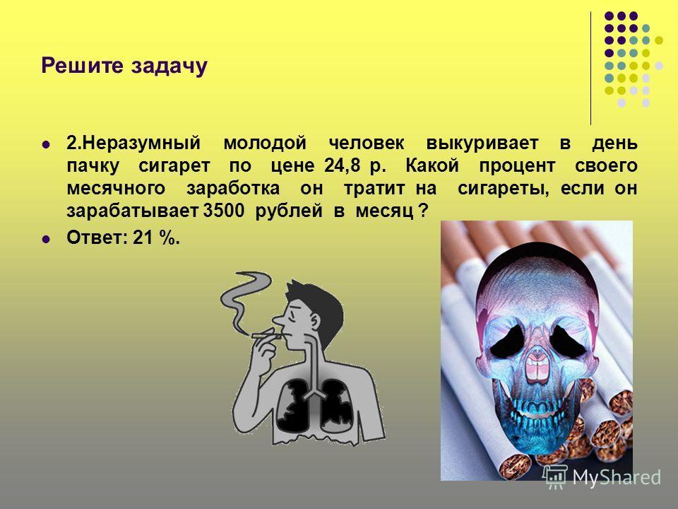 Решите задачу 2.Неразумный молодой человек выкуривает в день пачку сигарет по цене 24,8 р. Какой процент своего месячного заработка он тратит на сигареты, если он зарабатывает 3500 рублей в месяц ? Ответ: 21 %.