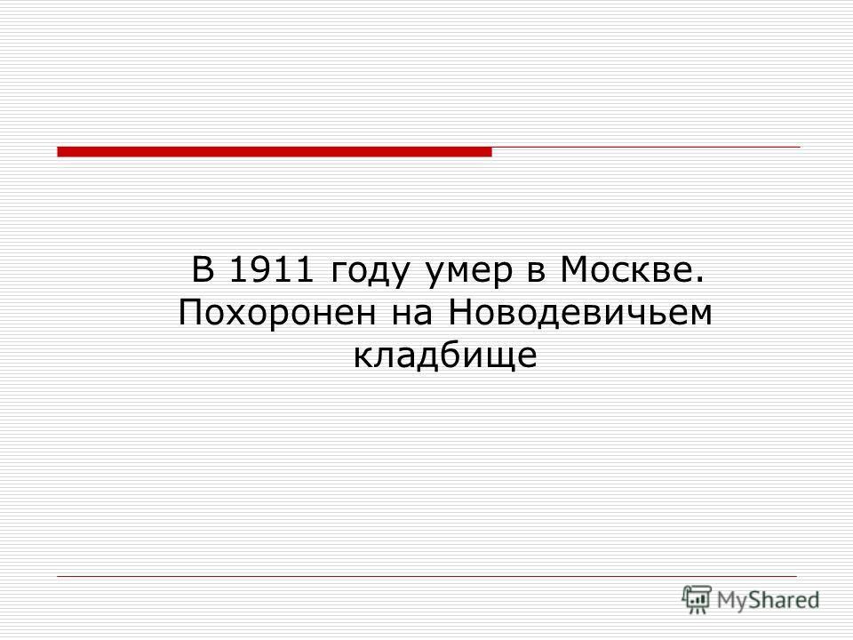 В 1911 году умер в Москве. Похоронен на Новодевичьем кладбище