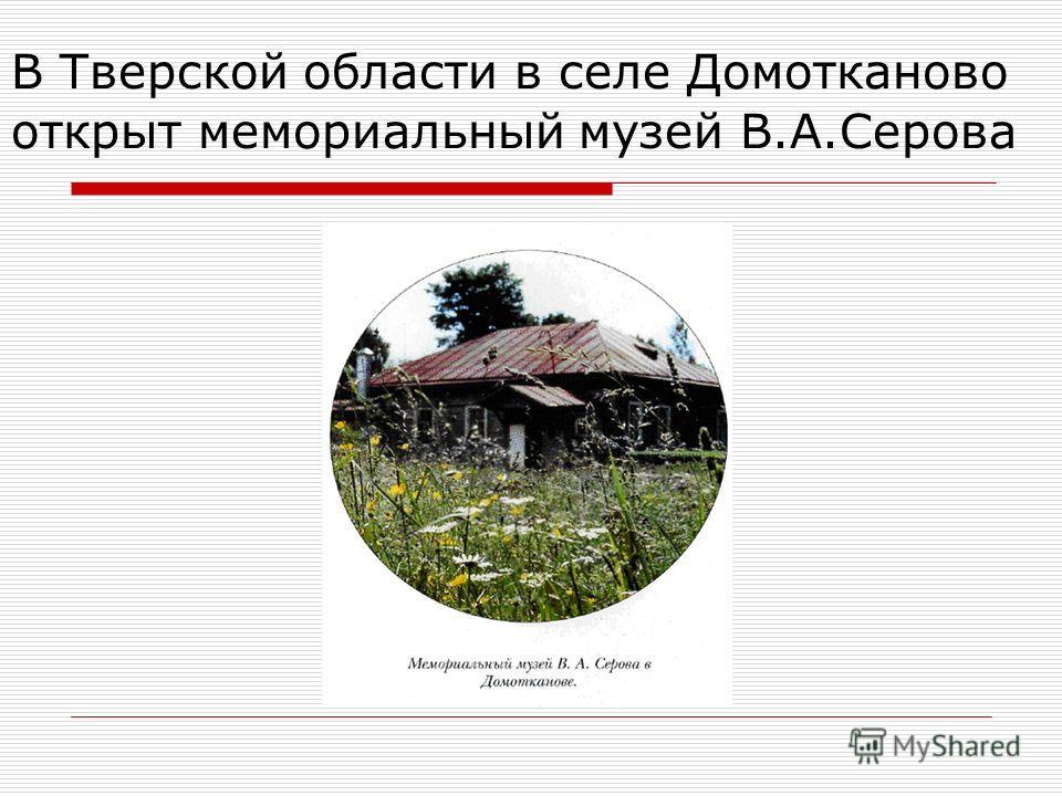 В Тверской области в селе Домотканово открыт мемориальный музей В.А.Серова
