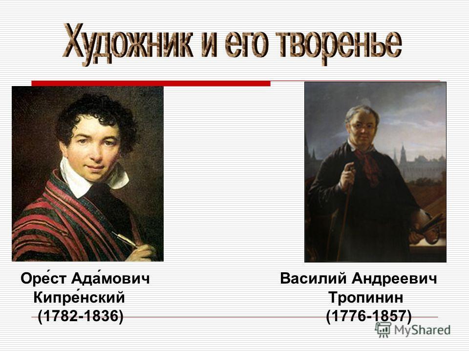 Оре́ст Ада́мович Василий Андреевич Кипре́нский Тропинин (1782-1836) (1776-1857)