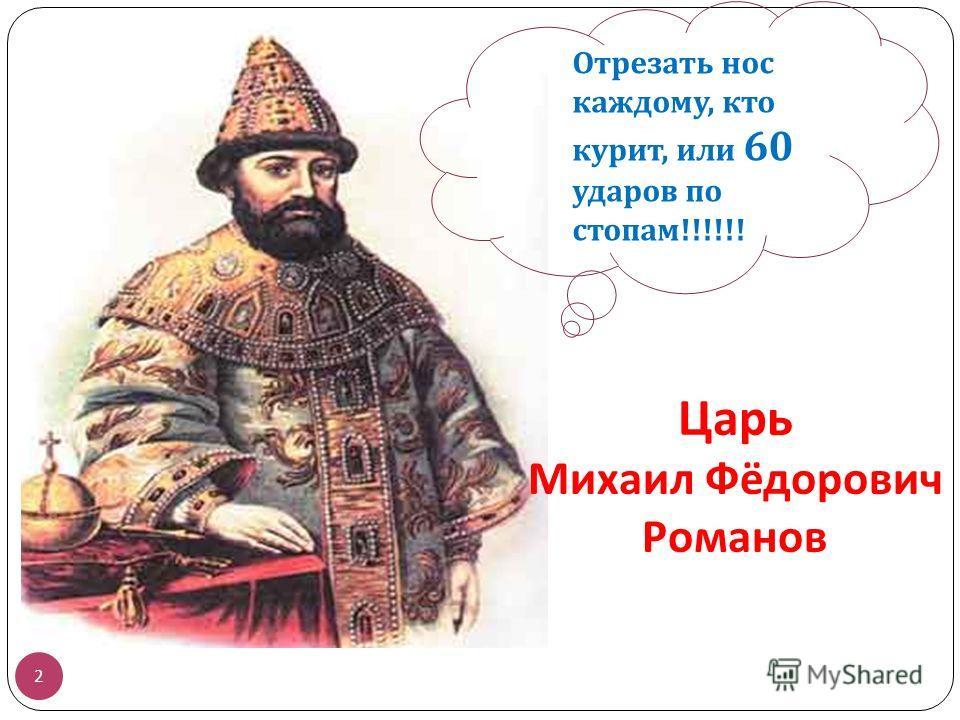Царь Михаил Фёдорович Романов 2 Отрезать нос каждому, кто курит, или 60 ударов по стопам !!!!!!