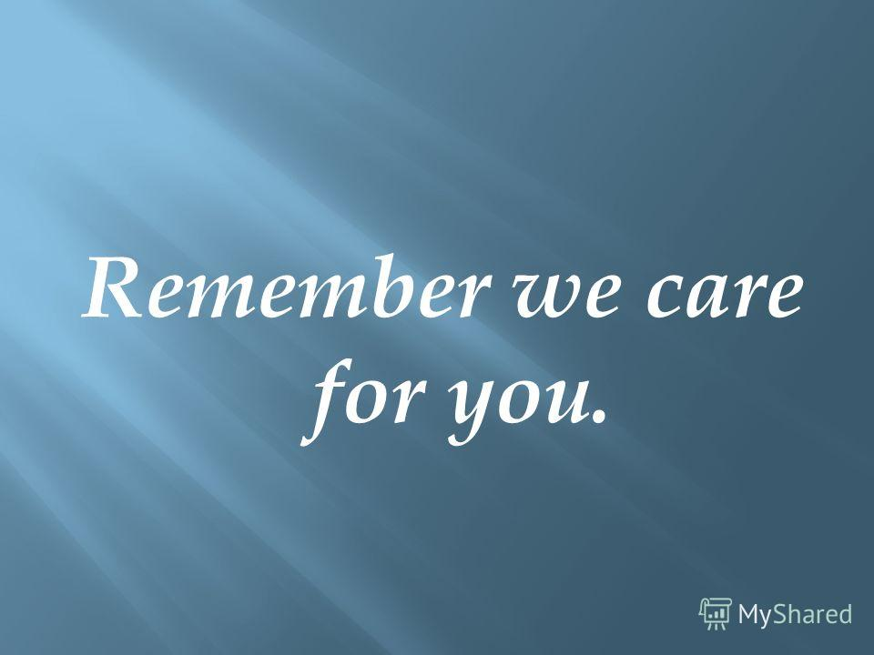 Remember we care for you.