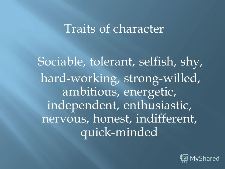 Traits of character Sociable, tolerant, selfish, shy, hard-working, strong-willed, ambitious, energetic, independent, enthusiastic, nervous, honest, indifferent, quick-minded