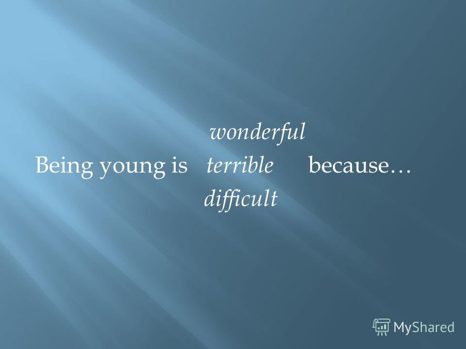 wonderful Being young is terrible because… difficult