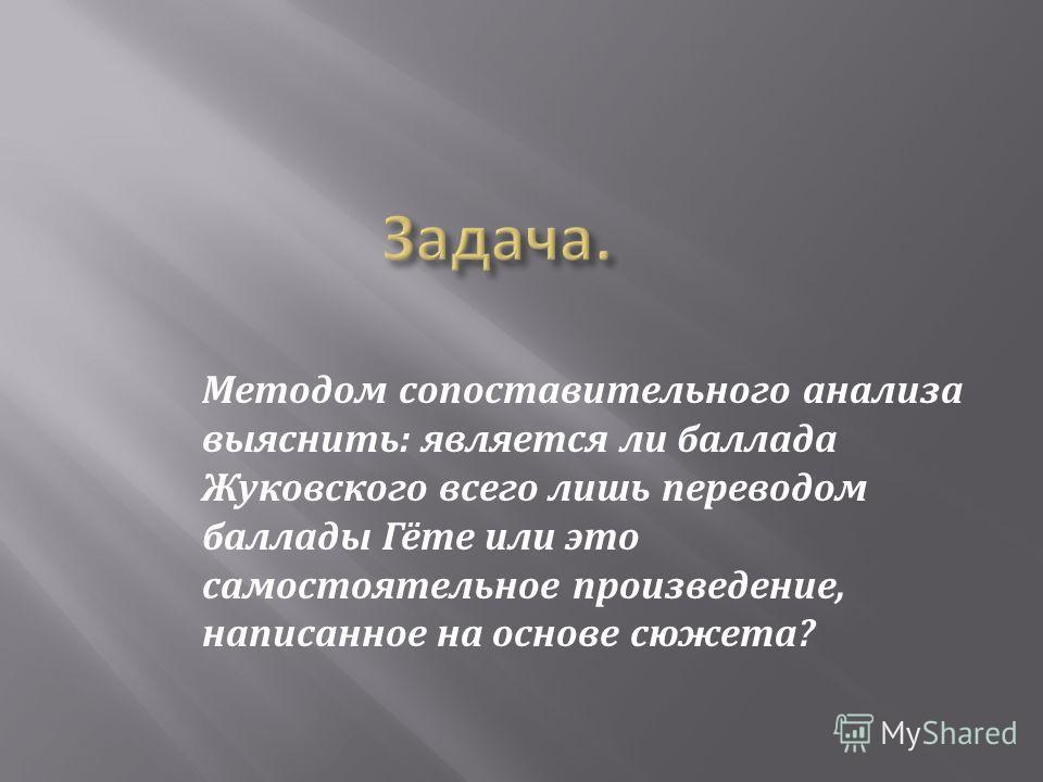 Методом сопоставительного анализа выяснить: является ли баллада Жуковского всего лишь переводом баллады Гёте или это самостоятельное произведение, написанное на основе сюжета?