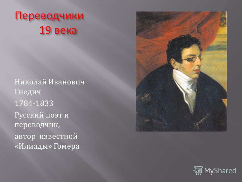 Переводчики 19 века Николай Иванович Гнедич 1784-1833 Русский поэт и переводчик, автор известной «Илиады» Гомера
