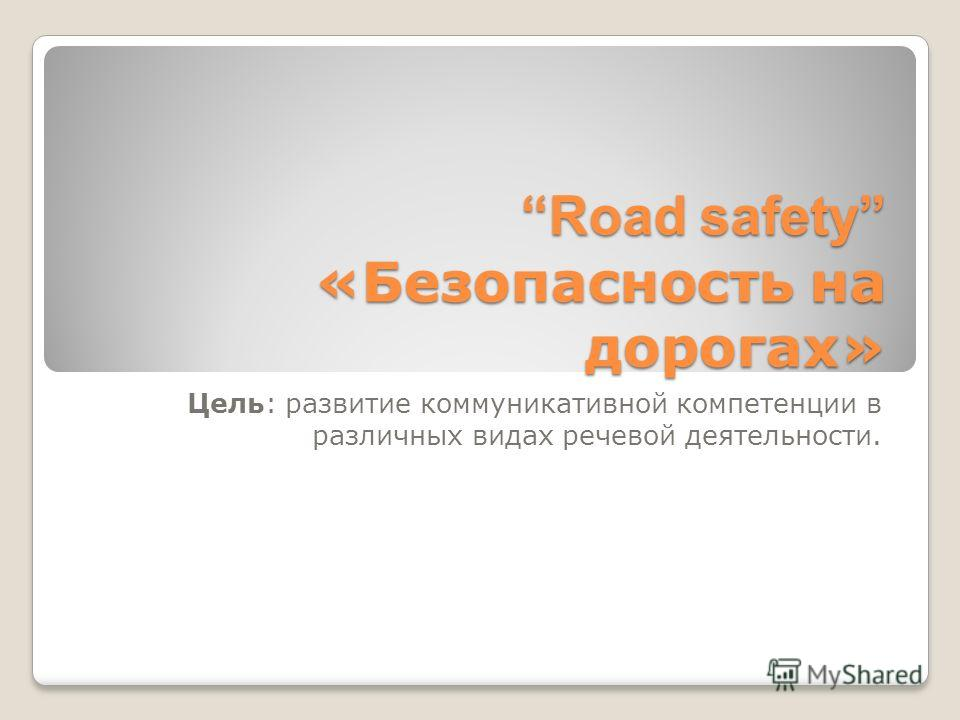 Road safety «Безопасность на дорогах» Цель: развитие коммуникативной компетенции в различных видах речевой деятельности.