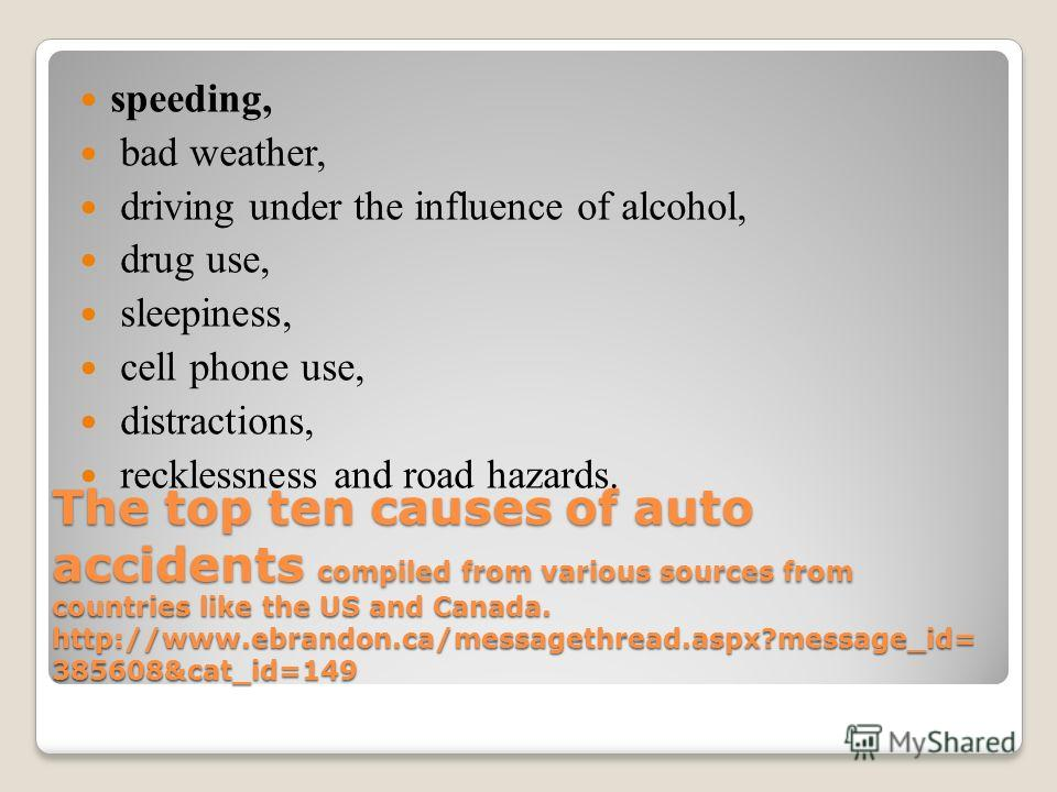 The top ten causes of auto accidents compiled from various sources from countries like the US and Canada. http://www.ebrandon.ca/messagethread.aspx?message_id= 385608&cat_id=149 speeding, bad weather, driving under the influence of alcohol, drug use,