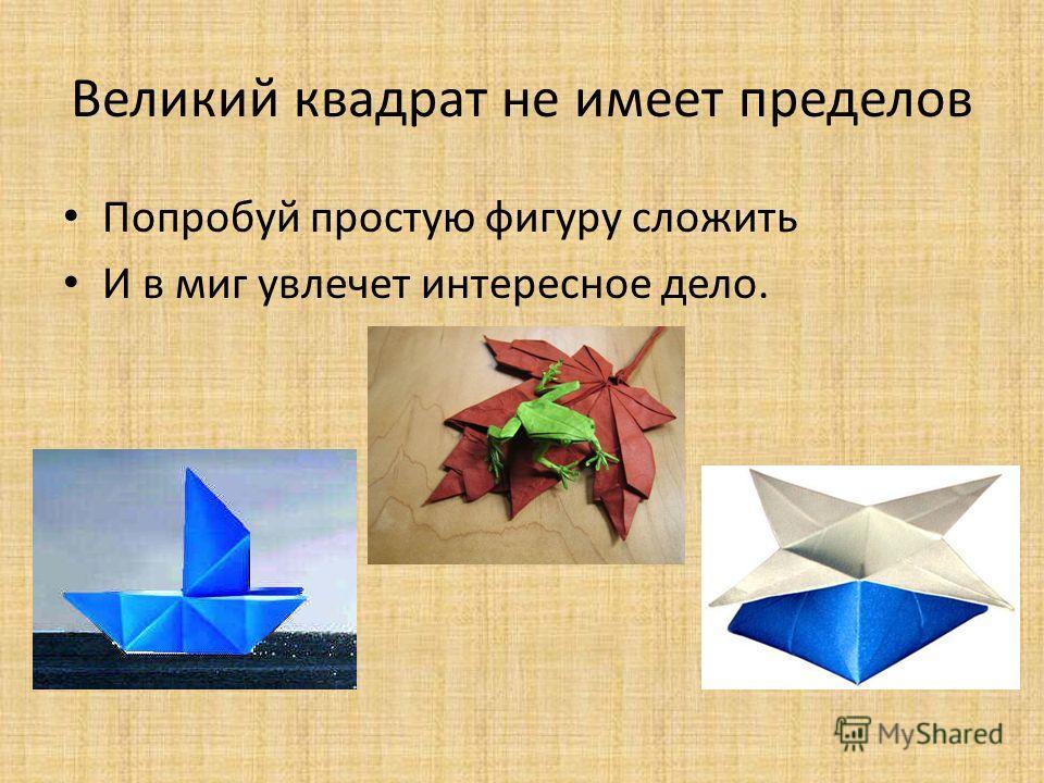 Великий квадрат не имеет пределов Попробуй простую фигуру сложить И в миг увлечет интересное дело.