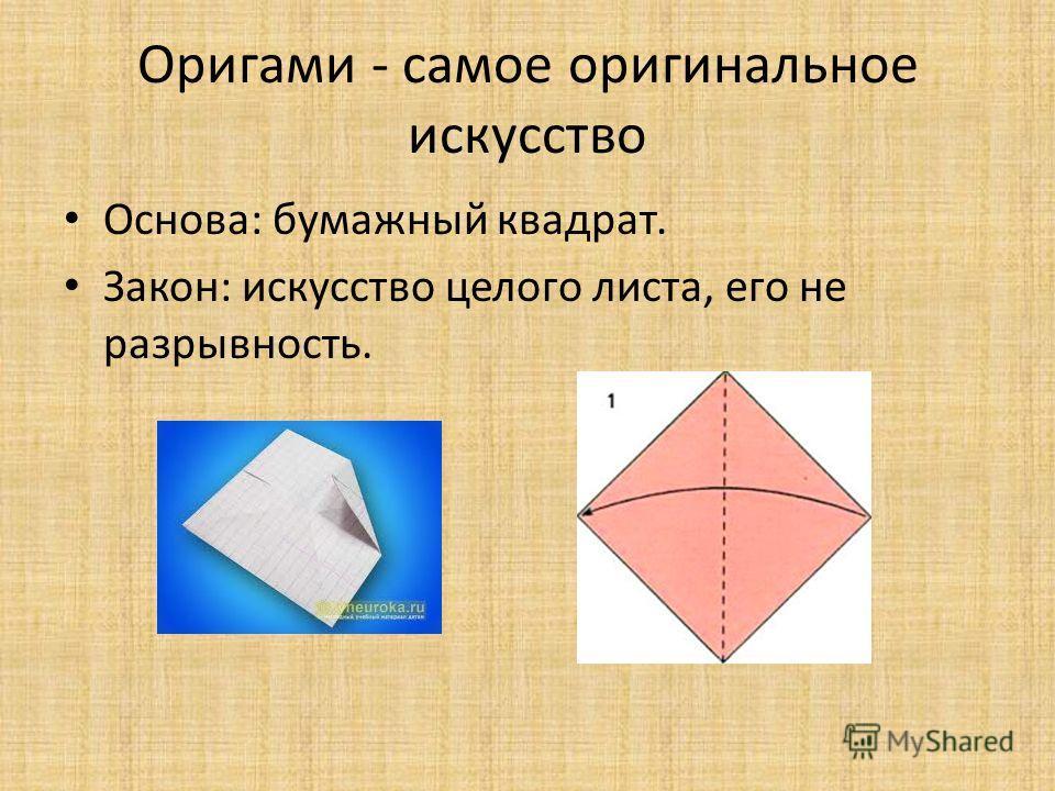 Оригами - самое оригинальное искусство Основа: бумажный квадрат. Закон: искусство целого листа, его не разрывность.