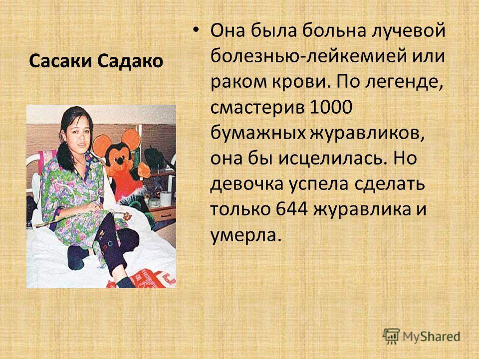 Сасаки Садако Она была больна лучевой болезнью-лейкемией или раком крови. По легенде, смастерив 1000 бумажных журавликов, она бы исцелилась. Но девочка успела сделать только 644 журавлика и умерла.