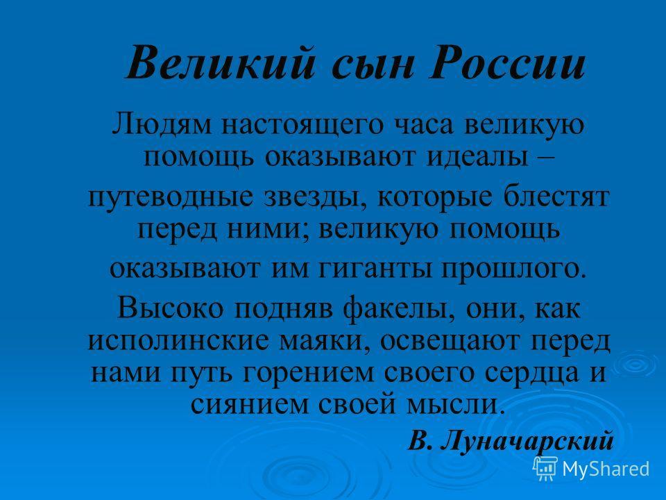 Великий сын России Людям настоящего часа великую помощь оказывают идеалы – путеводные звезды, которые блестят перед ними; великую помощь оказывают им гиганты прошлого. Высоко подняв факелы, они, как исполинские маяки, освещают перед нами путь горение