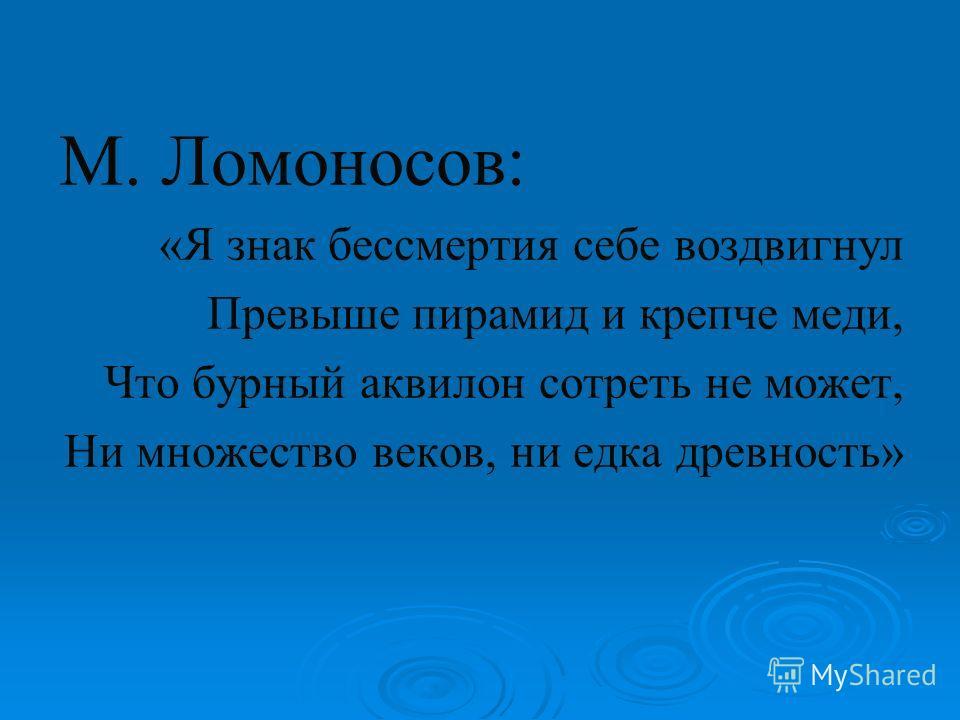 М. Ломоносов: «Я знак бессмертия себе воздвигнул Превыше пирамид и крепче меди, Что бурный аквилон сотреть не может, Ни множество веков, ни едка древность»