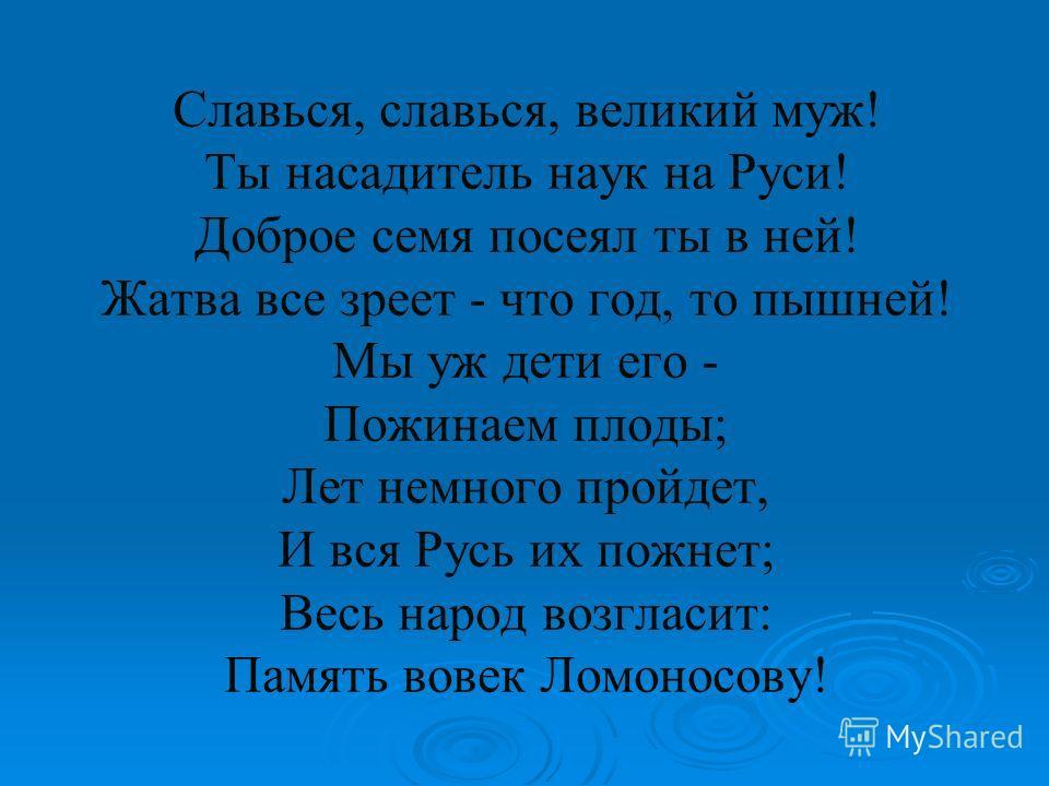 Славься, славься, великий муж! Ты насадитель наук на Руси! Доброе семя посеял ты в ней! Жатва все зреет - что год, то пышней! Мы уж дети его - Пожинаем плоды; Лет немного пройдет, И вся Русь их пожнет; Весь народ возгласит: Память вовек Ломоносову!