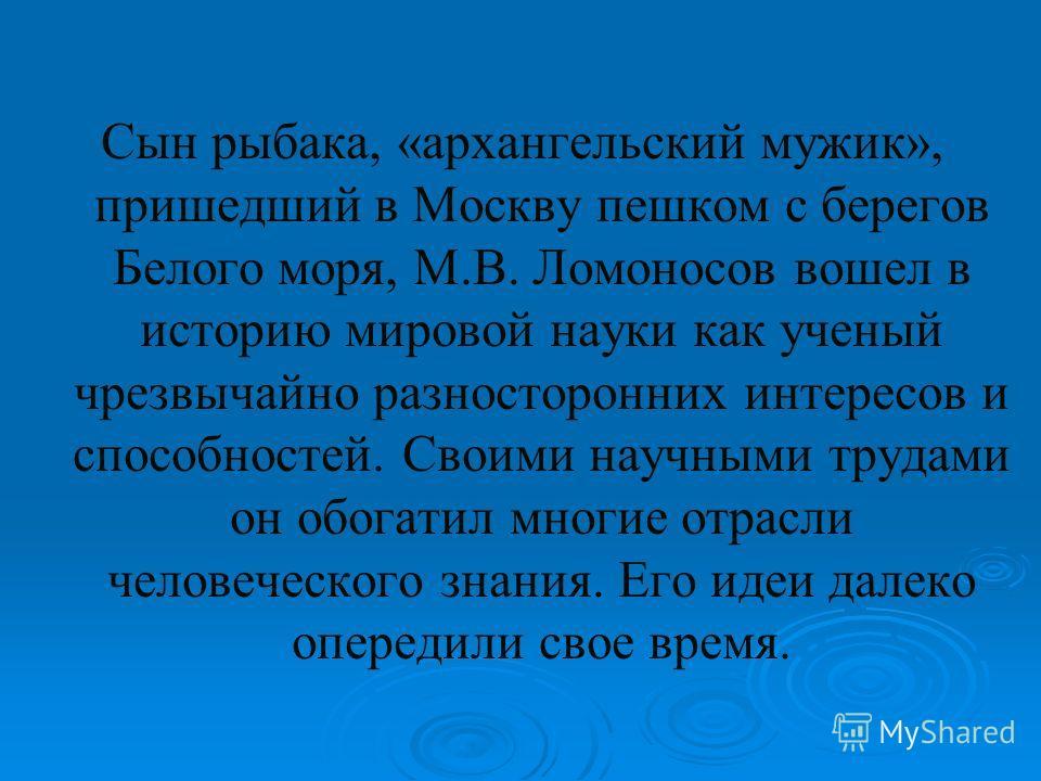 Сын рыбака, «архангельский мужик», пришедший в Москву пешком с берегов Белого моря, М.В. Ломоносов вошел в историю мировой науки как ученый чрезвычайно разносторонних интересов и способностей. Своими научными трудами он обогатил многие отрасли челове