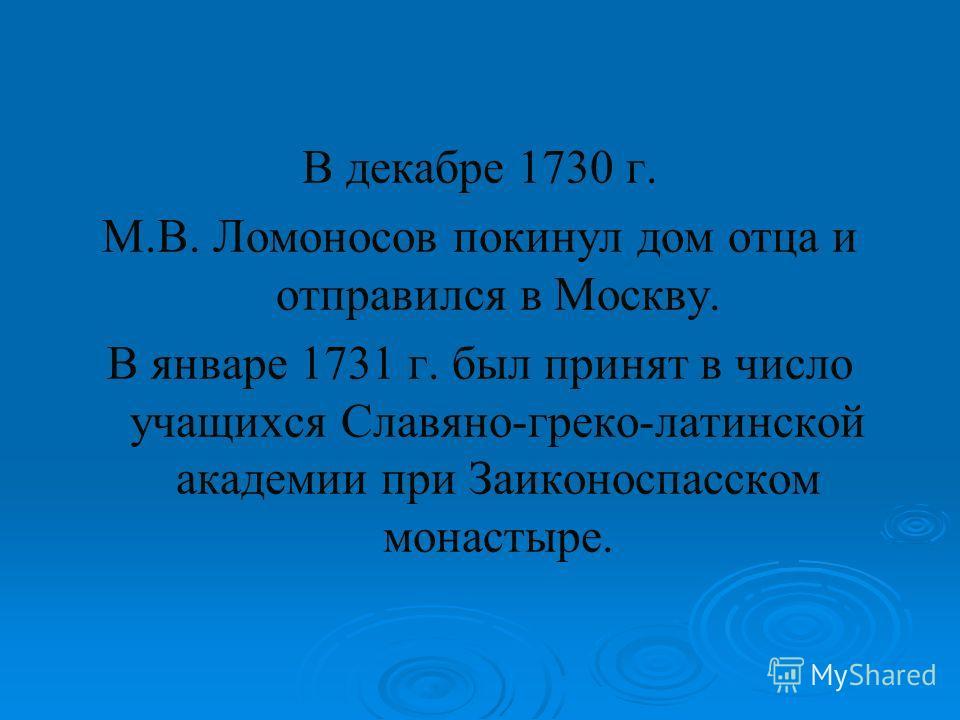 В декабре 1730 г. М.В. Ломоносов покинул дом отца и отправился в Москву. В январе 1731 г. был принят в число учащихся Славяно-греко-латинской академии при Заиконоспасском монастыре.