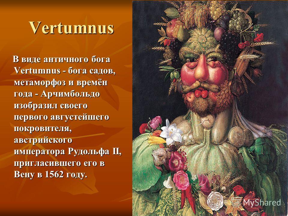 Vertumnus В виде античного бога Vertumnus - бога садов, метаморфоз и времён года - Арчимбольдо изобразил своего первого августейшего покровителя, австрийского императора Рудольфа II, пригласившего его в Вену в 1562 году. В виде античного бога Vertumn