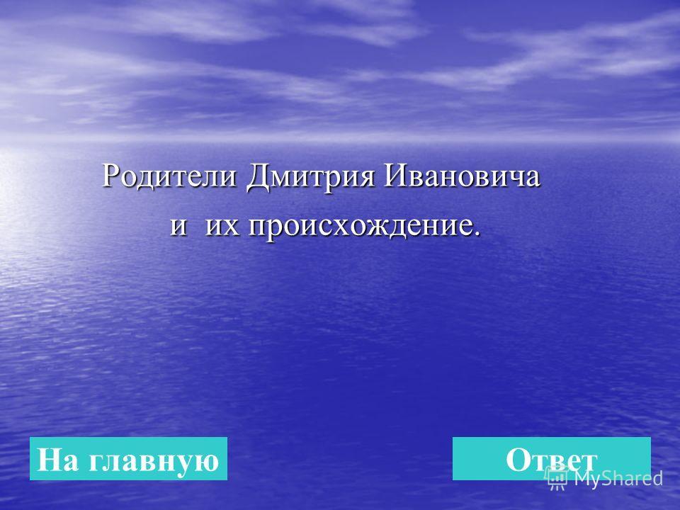 Родители Дмитрия Ивановича Родители Дмитрия Ивановича и их происхождение. и их происхождение. На главнуюОтвет