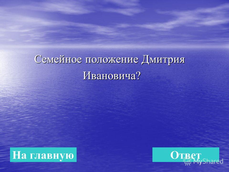 Семейное положение Дмитрия Семейное положение Дмитрия Ивановича? Ивановича? На главнуюОтвет