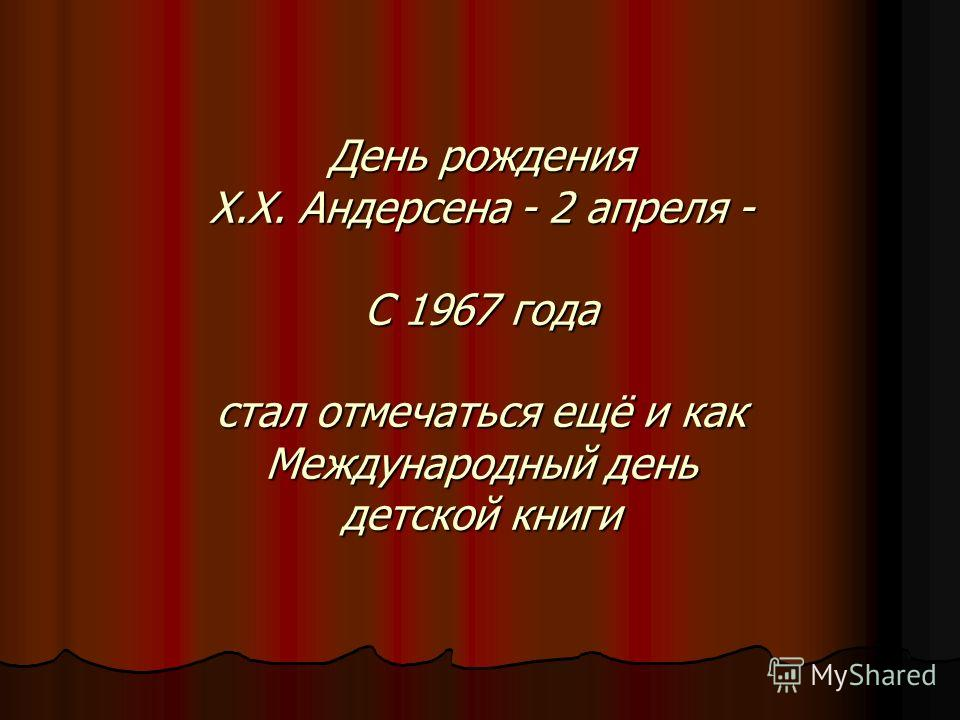 День рождения X.Х. Андерсена - 2 апреля - С 1967 года стал отмечаться ещё и как Международный день детской книги