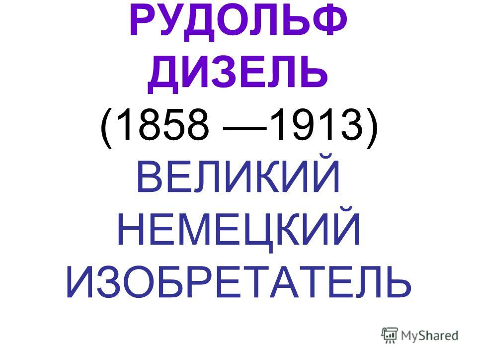 РУДОЛЬФ ДИЗЕЛЬ (1858 1913) ВЕЛИКИЙ НЕМЕЦКИЙ ИЗОБРЕТАТЕЛЬ