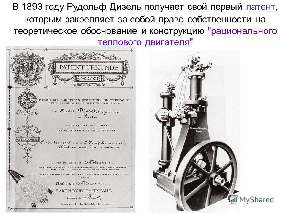 В 1893 году Рудольф Дизель получает свой первый патент, которым закрепляет за собой право собственности на теоретическое обоснование и конструкцию рационального теплового двигателя