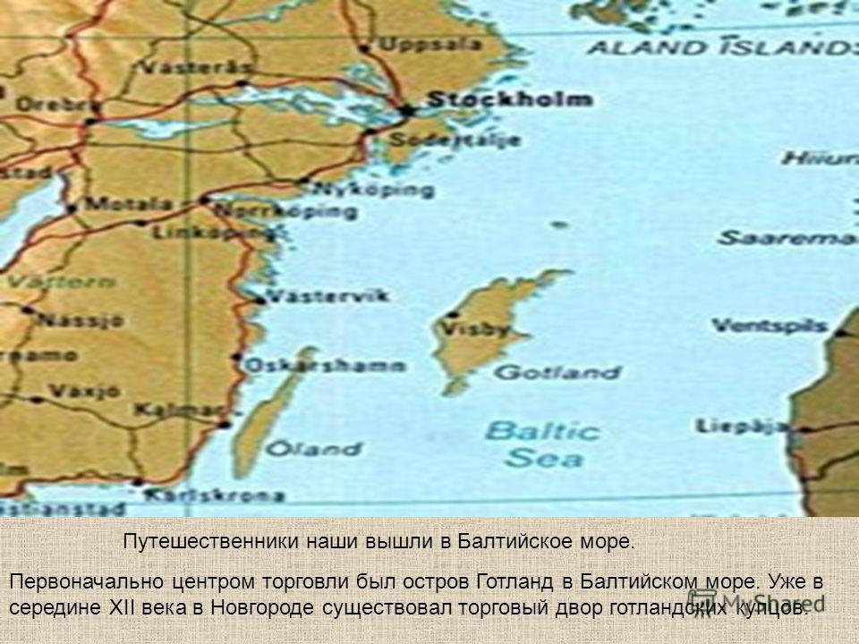 Первоначально центром торговли был остров Готланд в Балтийском море. Уже в середине XII века в Новгороде существовал торговый двор готландских купцов. Путешественники наши вышли в Балтийское море.