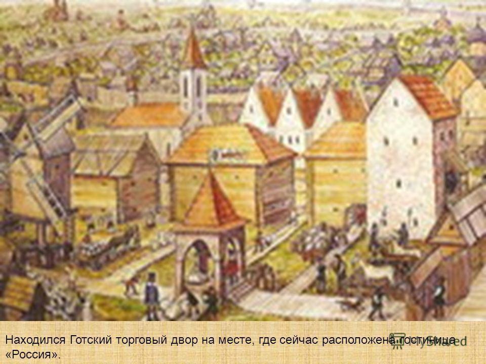 Находился Готский торговый двор на месте, где сейчас расположена гостиница «Россия».