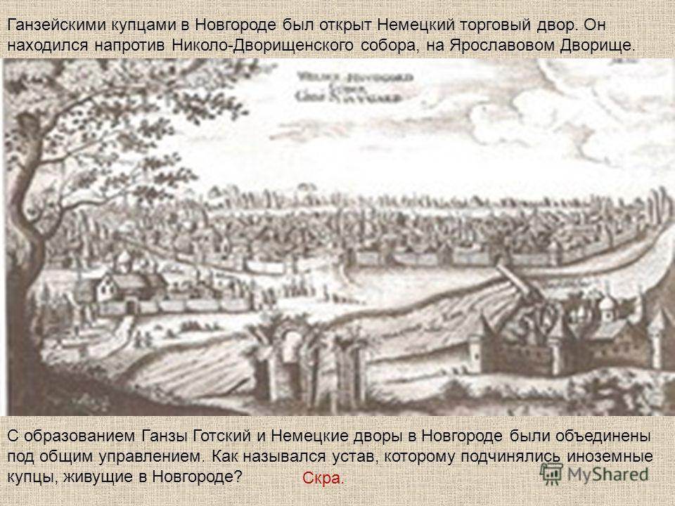 С образованием Ганзы Готский и Немецкие дворы в Новгороде были объединены под общим управлением. Как назывался устав, которому подчинялись иноземные купцы, живущие в Новгороде? Ганзейскими купцами в Новгороде был открыт Немецкий торговый двор. Он нах