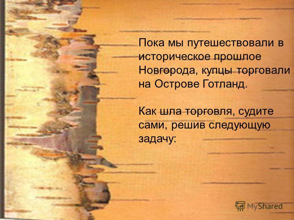Пока мы путешествовали в историческое прошлое Новгорода, купцы торговали на Острове Готланд. Как шла торговля, судите сами, решив следующую задачу: