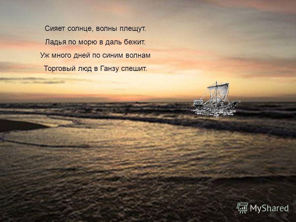 Сияет солнце, волны плещут. Ладья по морю в даль бежит. Уж много дней по синим волнам Торговый люд в Ганзу спешит.