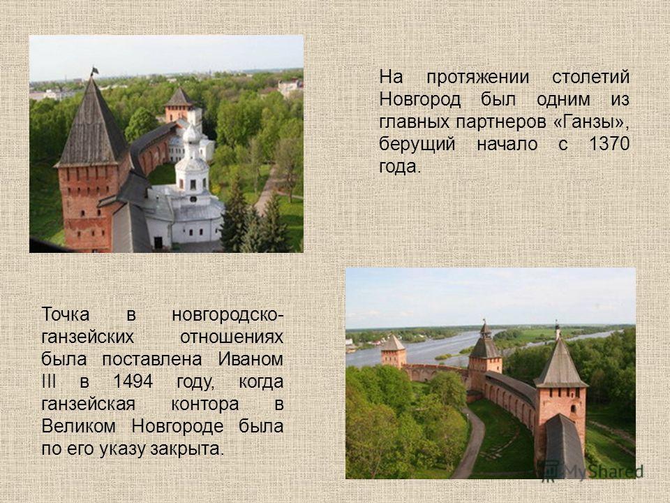 На протяжении столетий Новгород был одним из главных партнеров «Ганзы», берущий начало с 1370 года. Точка в новгородско- ганзейских отношениях была поставлена Иваном III в 1494 году, когда ганзейская контора в Великом Новгороде была по его указу закр