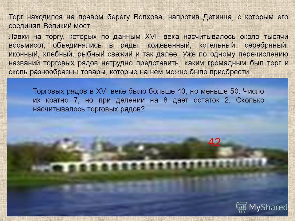Торг находился на правом берегу Волхова, напротив Детинца, с которым его соединял Великий мост. Лавки на торгу, которых по данным XVII века насчитывалось около тысячи восьмисот, объединялись в ряды: кожевенный, котельный, серебряный, иконный, хлебный