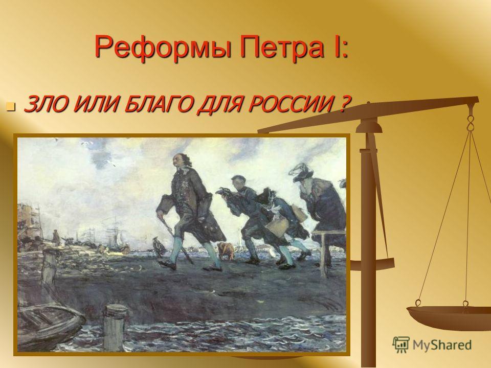 Реформы Петра I: ЗЛО ИЛИ БЛАГО ДЛЯ РОССИИ ? ЗЛО ИЛИ БЛАГО ДЛЯ РОССИИ ?