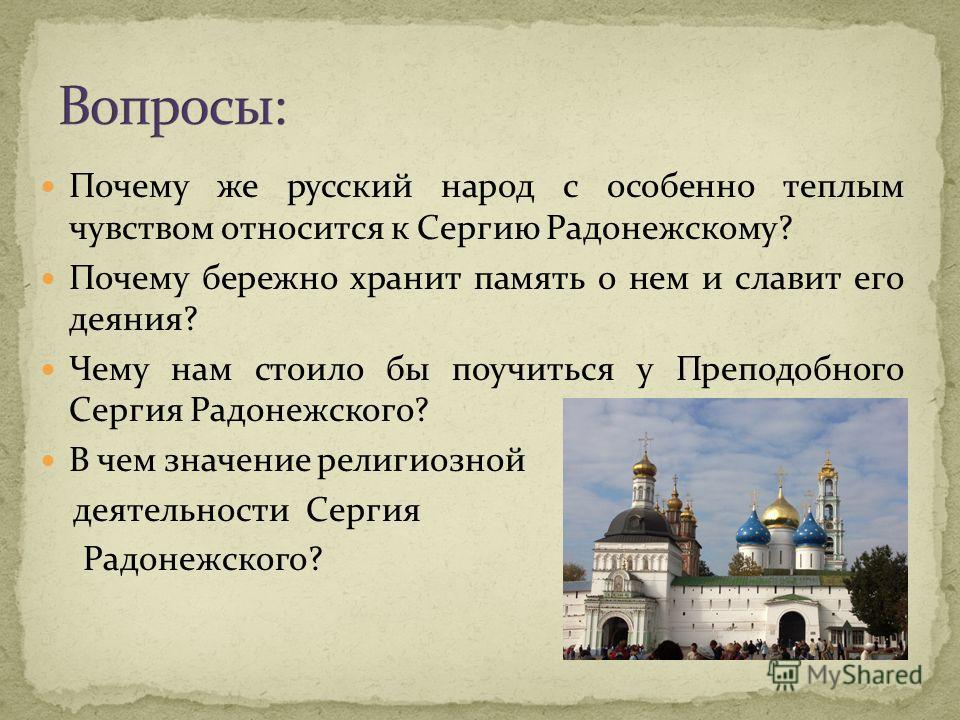 Почему же русский народ с особенно теплым чувством относится к Сергию Радонежскому? Почему бережно хранит память о нем и славит его деяния? Чему нам стоило бы поучиться у Преподобного Сергия Радонежского? В чем значение религиозной деятельности Серги