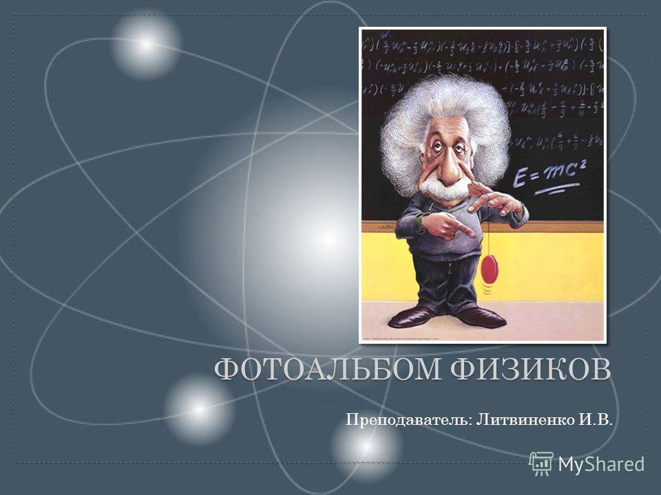 Преподаватель: Литвиненко И.В. ФОТОАЛЬБОМ ФИЗИКОВ