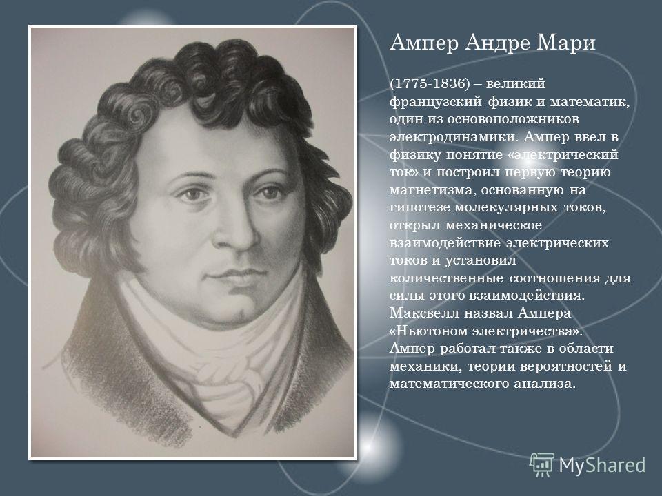 Ампер Андре Мари (1775-1836) – великий французский физик и математик, один из основоположников электродинамики. Ампер ввел в физику понятие «электрический ток» и построил первую теорию магнетизма, основанную на гипотезе молекулярных токов, открыл мех