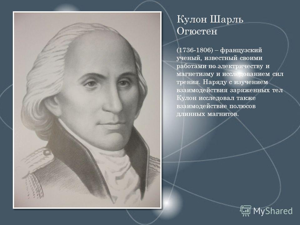 Кулон Шарль Огюстен (1736-1806) – французский ученый, известный своими работами по электричеству и магнетизму и исследованием сил трения. Наряду с изучением взаимодействия заряженных тел Кулон исследовал также взаимодействие полюсов длинных магнитов.
