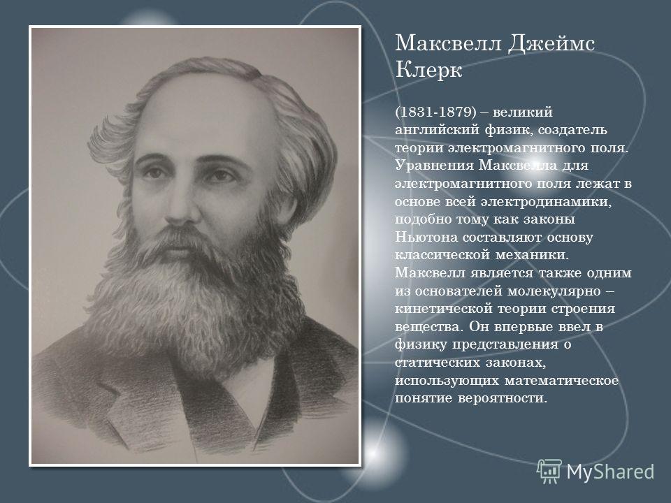 Максвелл Джеймс Клерк (1831-1879) – великий английский физик, создатель теории электромагнитного поля. Уравнения Максвелла для электромагнитного поля лежат в основе всей электродинамики, подобно тому как законы Ньютона составляют основу классической