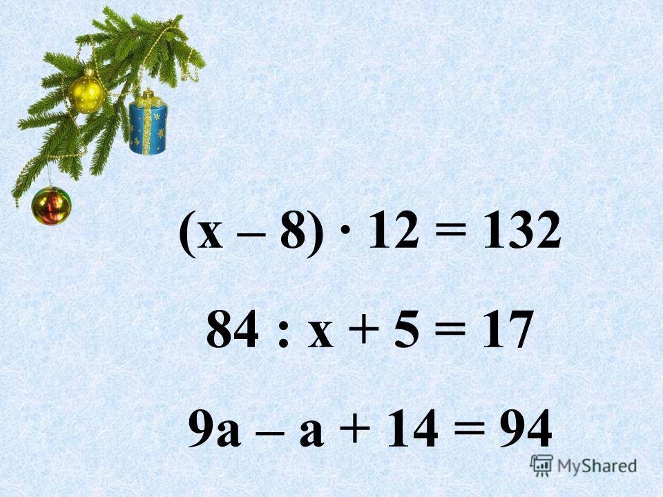 (х – 8) · 12 = 132 84 : х + 5 = 17 9а – а + 14 = 94