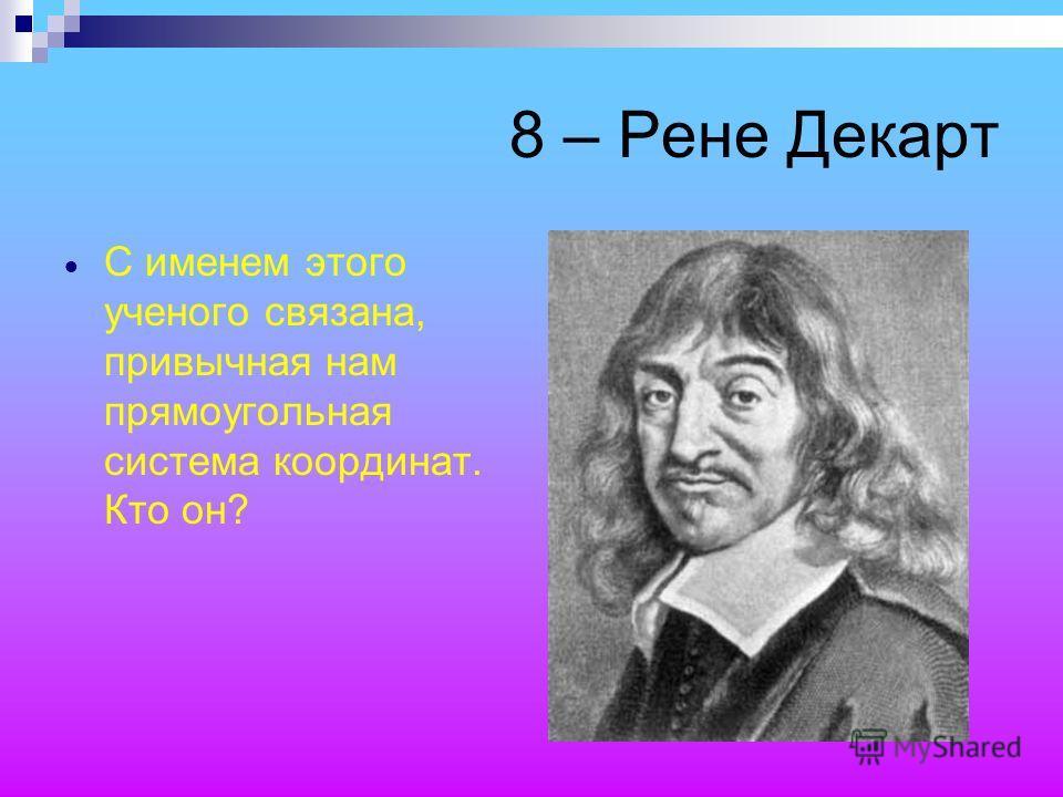 8 – Рене Декарт С именем этого ученого связана, привычная нам прямоугольная система координат. Кто он?