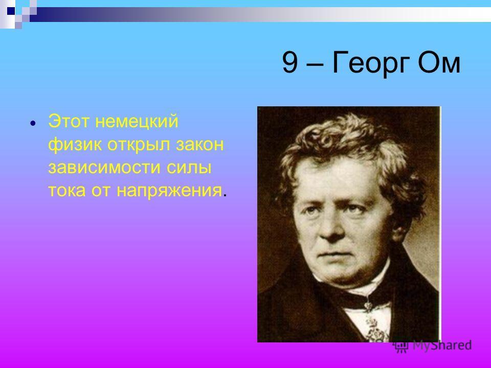 9 – Георг Ом Этот немецкий физик открыл закон зависимости силы тока от напряжения.