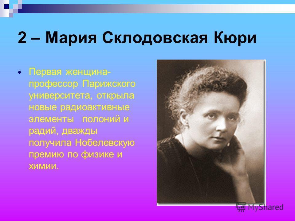 2 – Мария Склодовская Кюри Первая женщина- профессор Парижского университета, открыла новые радиоактивные элементы полоний и радий, дважды получила Нобелевскую премию по физике и химии.