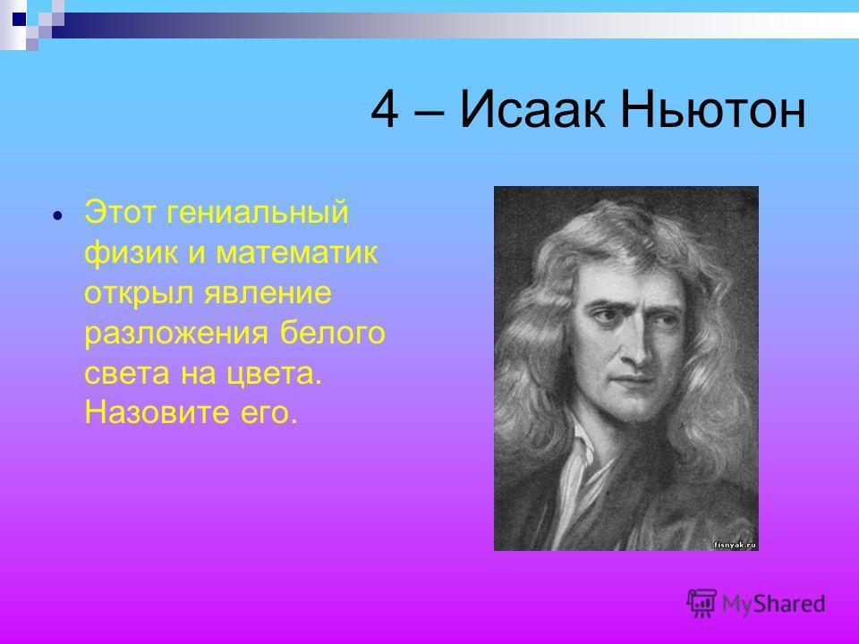 4 – Исаак Ньютон Этот гениальный физик и математик открыл явление разложения белого света на цвета. Назовите его.