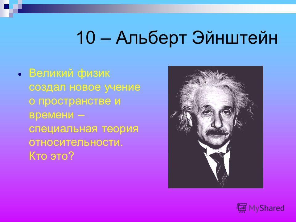 10 – Альберт Эйнштейн Великий физик создал новое учение о пространстве и времени – специальная теория относительности. Кто это?