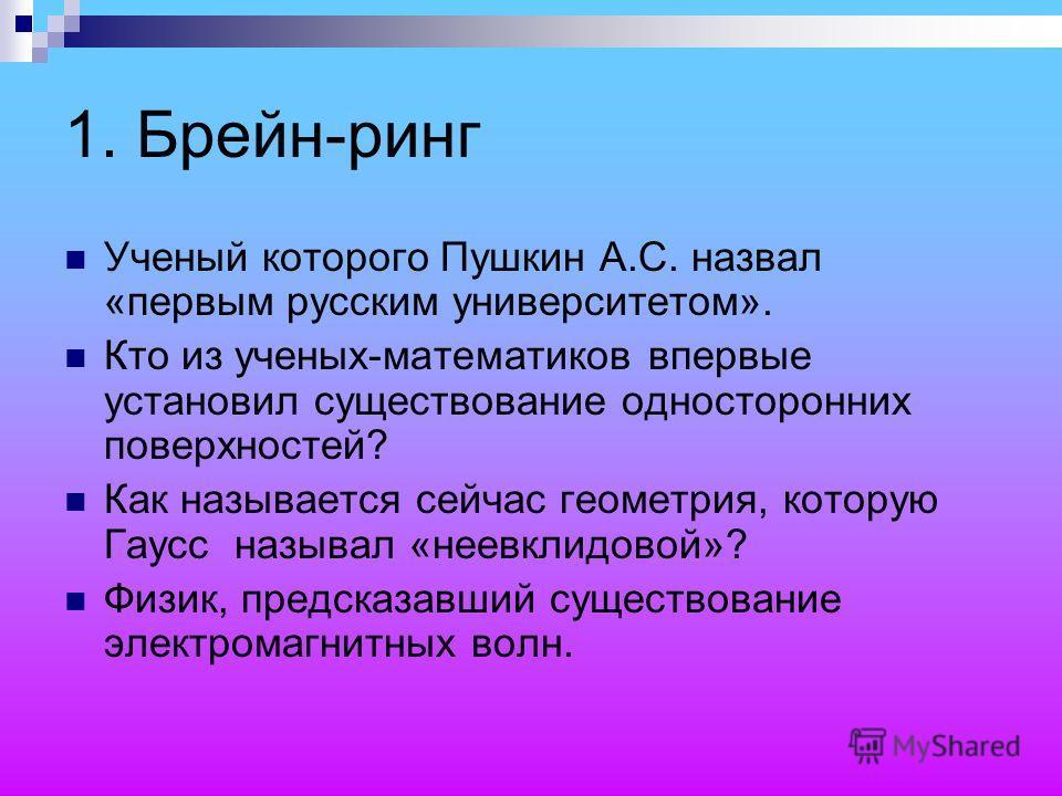 1. Брейн-ринг Ученый которого Пушкин А.С. назвал «первым русским университетом». Кто из ученых-математиков впервые установил существование односторонних поверхностей? Как называется сейчас геометрия, которую Гаусс называл «неевклидовой»? Физик, предс