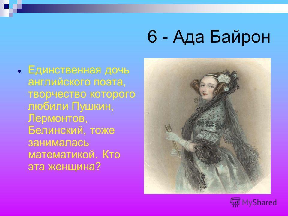 6 - Ада Байрон Единственная дочь английского поэта, творчество которого любили Пушкин, Лермонтов, Белинский, тоже занималась математикой. Кто эта женщина?