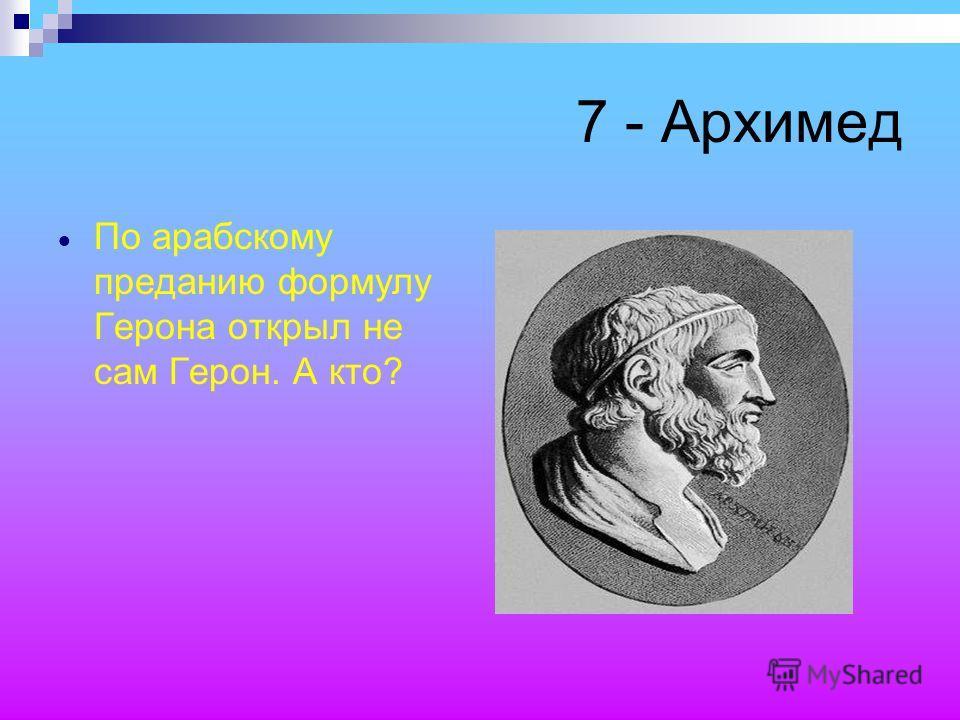 7 - Архимед По арабскому преданию формулу Герона открыл не сам Герон. А кто?