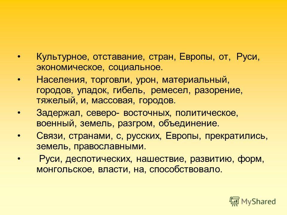 Культурное, отставание, стран, Европы, от, Руси, экономическое, социальное. Населения, торговли, урон, материальный, городов, упадок, гибель, ремесел, разорение, тяжелый, и, массовая, городов. Задержал, северо- восточных, политическое, военный, земел